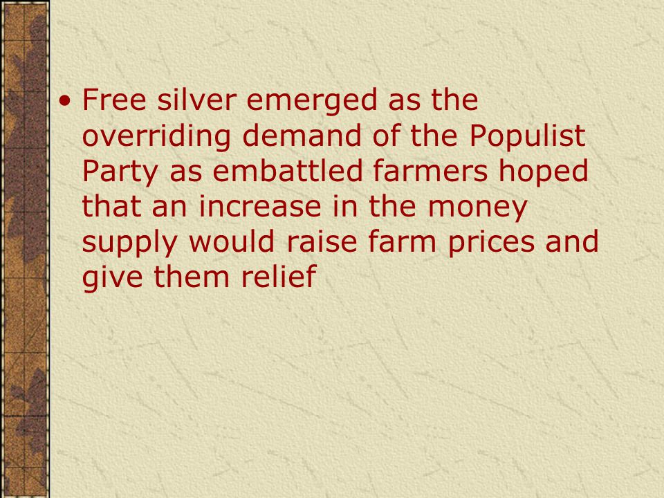 Free silver emerged as the overriding demand of the Populist Party as embattled farmers hoped that an increase in the money supply would raise farm prices and give them relief