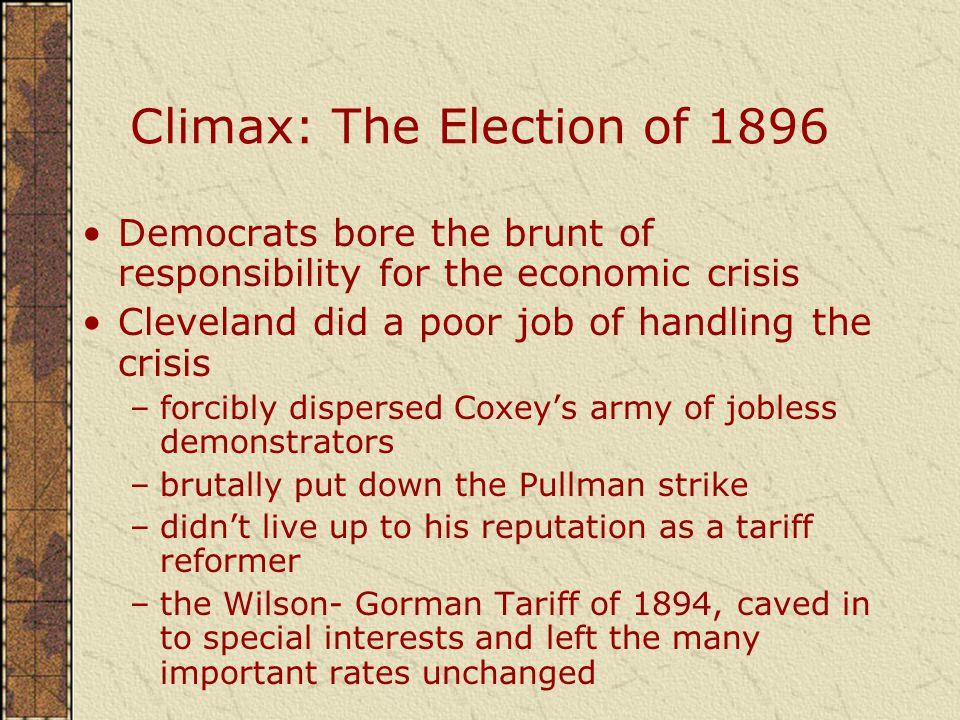 Climax: The Election of 1896 Democrats bore the brunt of responsibility for the economic crisis Cleveland did a poor job of handling the crisis –forcibly dispersed Coxey's army of jobless demonstrators –brutally put down the Pullman strike –didn't live up to his reputation as a tariff reformer –the Wilson- Gorman Tariff of 1894, caved in to special interests and left the many important rates unchanged