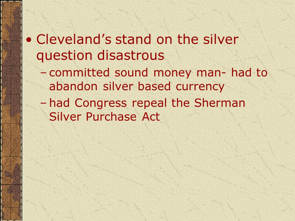 Cleveland's stand on the silver question disastrous –committed sound money man- had to abandon silver based currency –had Congress repeal the Sherman Silver Purchase Act