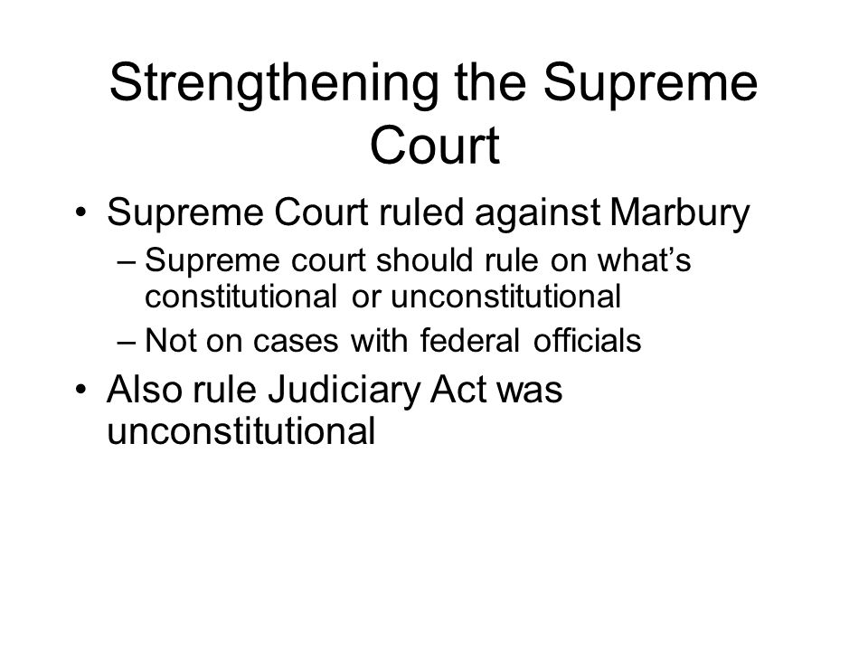 Strengthening the Supreme Court Supreme Court ruled against Marbury –Supreme court should rule on what's constitutional or unconstitutional –Not on cases with federal officials Also rule Judiciary Act was unconstitutional