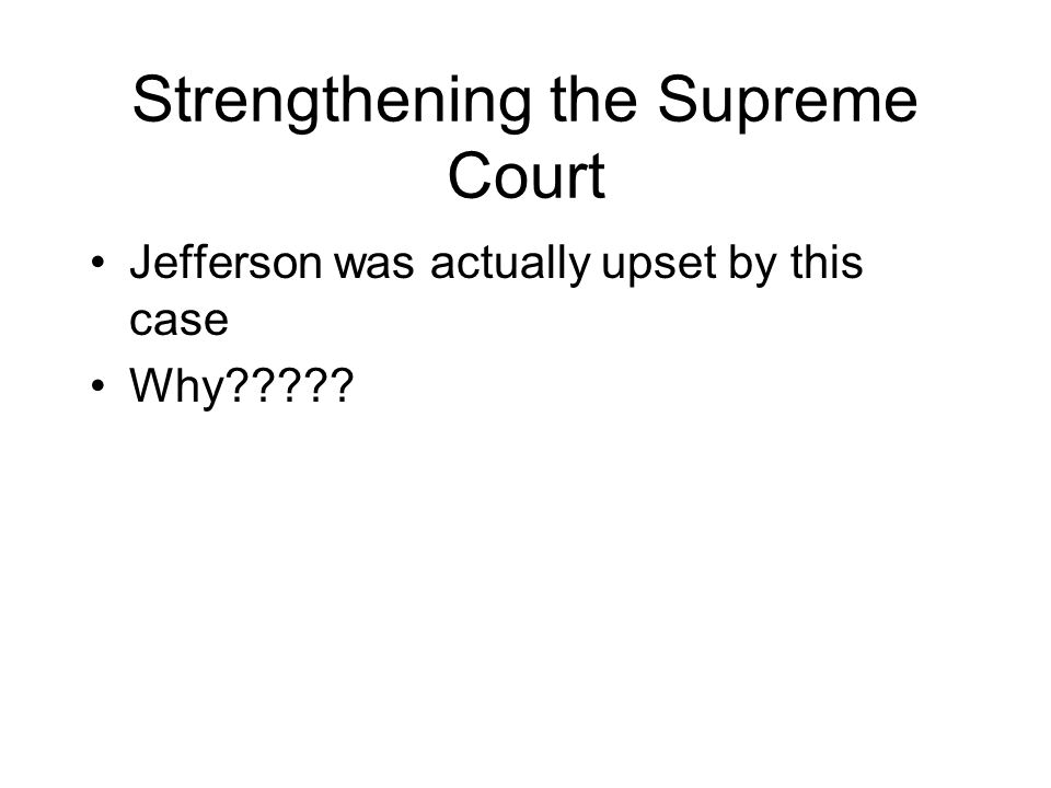 Strengthening the Supreme Court Jefferson was actually upset by this case Why