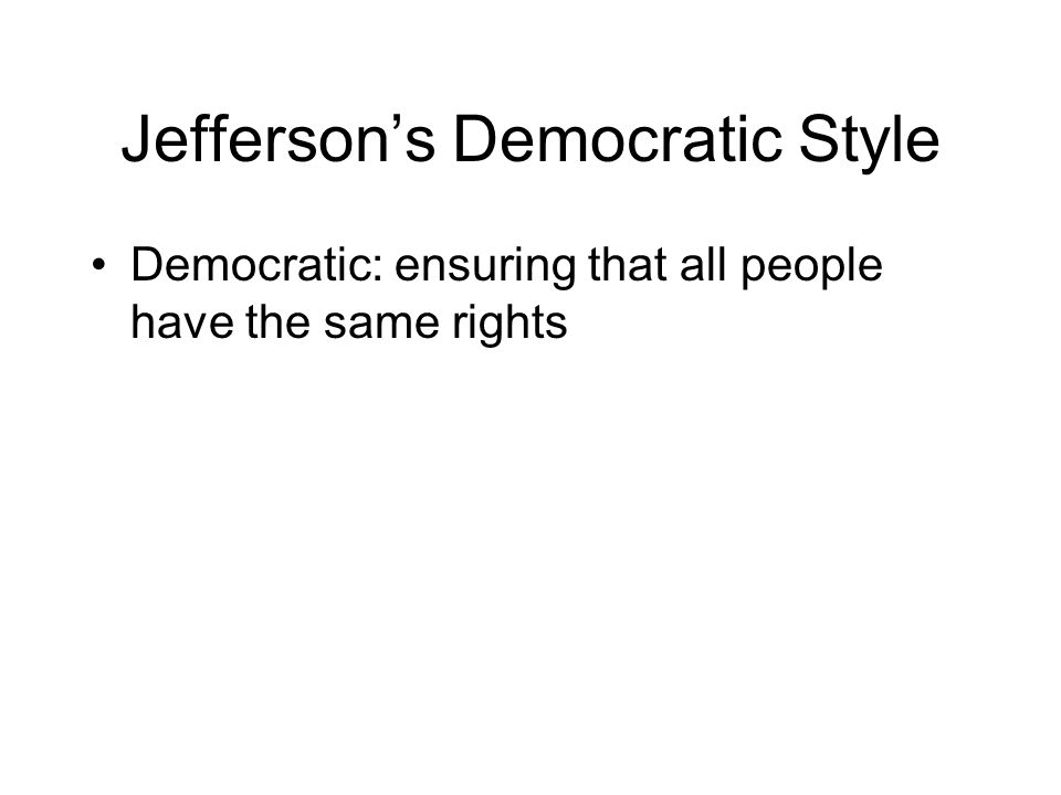 Jefferson's Democratic Style Democratic: ensuring that all people have the same rights