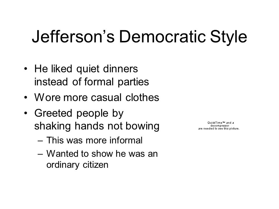 Jefferson's Democratic Style He liked quiet dinners instead of formal parties Wore more casual clothes Greeted people by shaking hands not bowing –This was more informal –Wanted to show he was an ordinary citizen