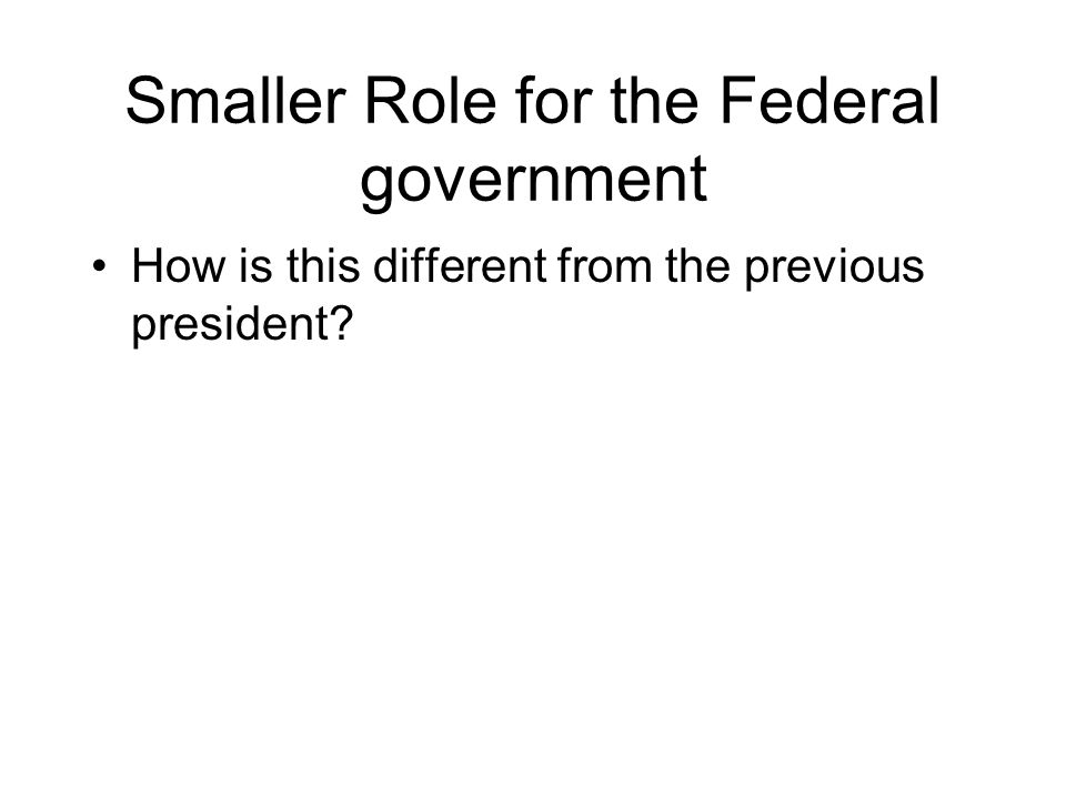 Smaller Role for the Federal government How is this different from the previous president