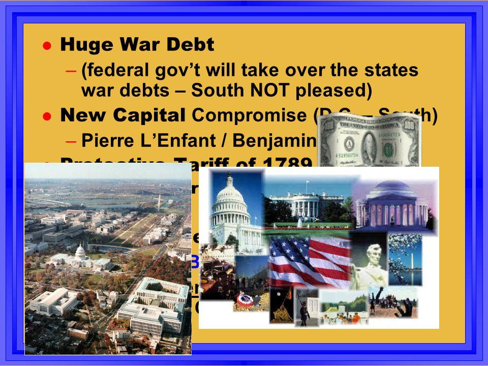 Huge War Debt –(federal gov't will take over the states war debts – South NOT pleased) New Capital Compromise (D.C. – South) –Pierre L'Enfant / Benjam