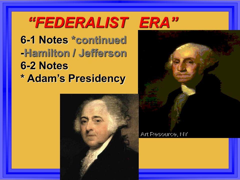 """FEDERALIST ERA"" ""FEDERALIST ERA"" 6-1 Notes *continued -Hamilton / Jefferson 6-2 Notes * Adam's Presidency"