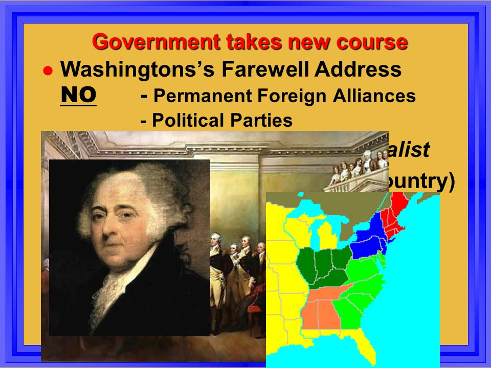 Government takes new course Washingtons's Farewell Address NO - Permanent Foreign Alliances - Political Parties John Adams (2nd Pres) Federalist Secti