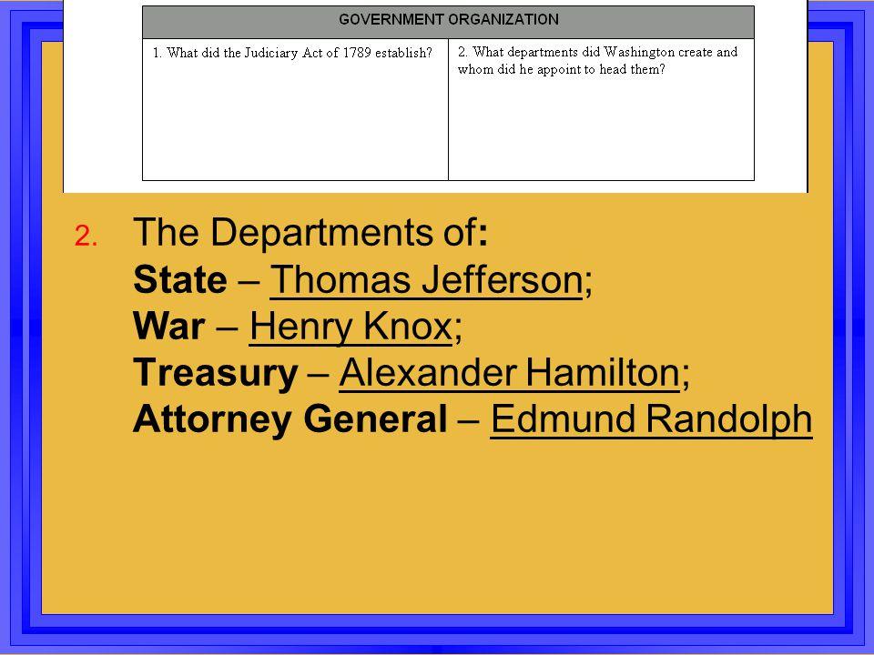 2. The Departments of: State – Thomas Jefferson; War – Henry Knox; Treasury – Alexander Hamilton; Attorney General – Edmund Randolph