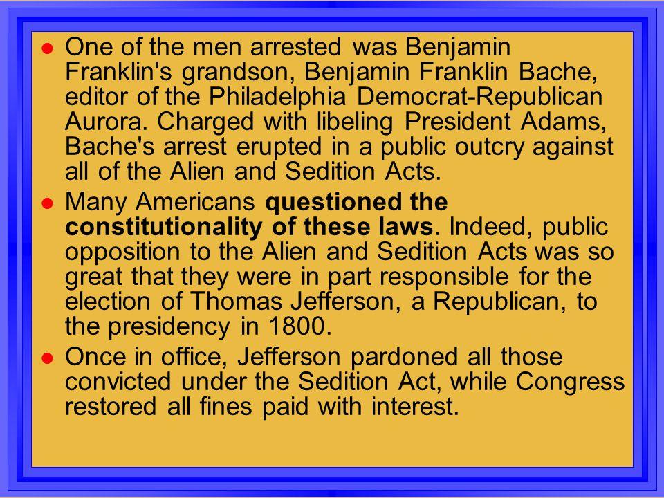 l One of the men arrested was Benjamin Franklin's grandson, Benjamin Franklin Bache, editor of the Philadelphia Democrat-Republican Aurora. Charged wi