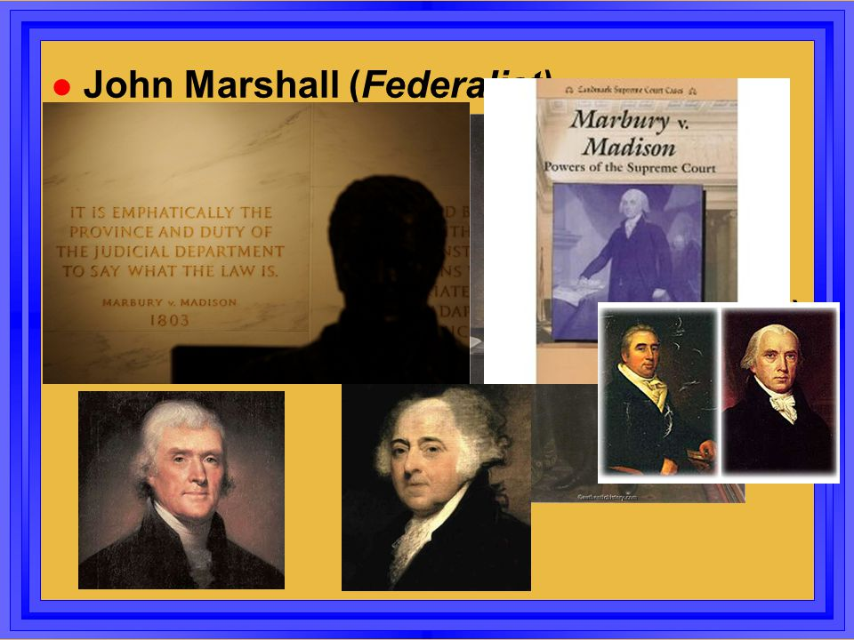 l John Marshall (Federalist) –Chief Justice of Supreme Court –EXPANDS the power of Federal Gov't 2 nd Test l Jefferson (R)- Adams (F) Election (1800)