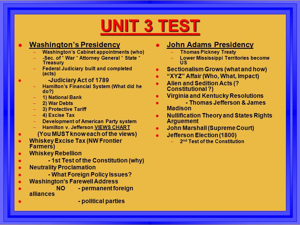 UNIT 3 TEST l Washington's Presidency –Washington's Cabinet appointments (who) –-Sec. of * War * Attorney General * State * Treasury –Federal Judiciar
