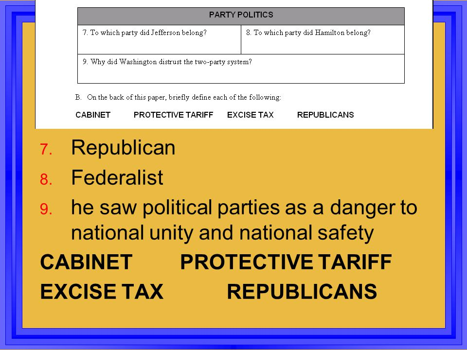 7. Republican 8. Federalist 9. he saw political parties as a danger to national unity and national safety CABINETPROTECTIVE TARIFF EXCISE TAXREPUBLICA