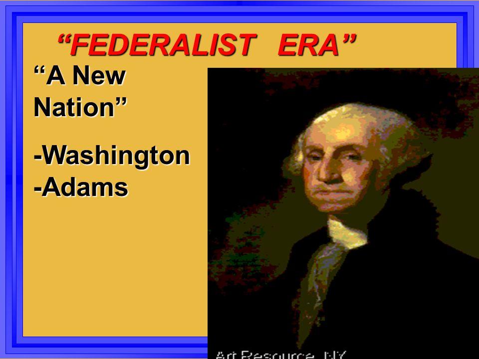 """""""FEDERALIST ERA"""" """"FEDERALIST ERA"""" """"A New Nation"""" -Washington -Adams"""