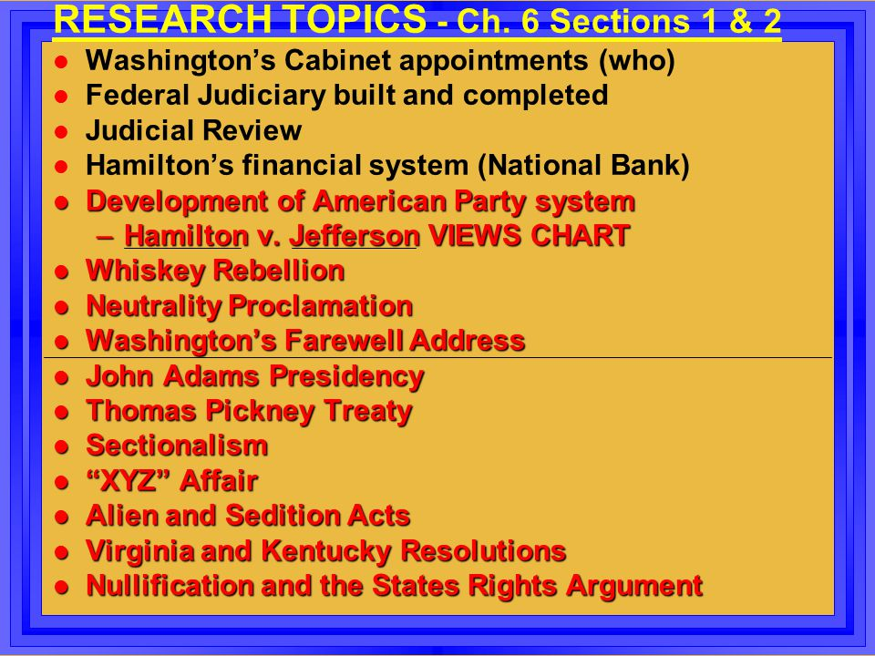 RESEARCH TOPICS - Ch. 6 Sections 1 & 2 l Washington's Cabinet appointments (who) l Federal Judiciary built and completed l Judicial Review l Hamilton'