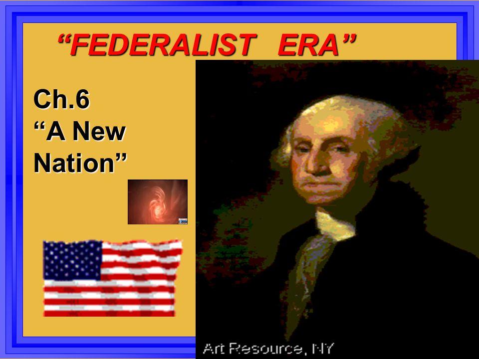 """""""FEDERALIST ERA"""" """"FEDERALIST ERA"""" Ch.6 """"A New Nation"""""""