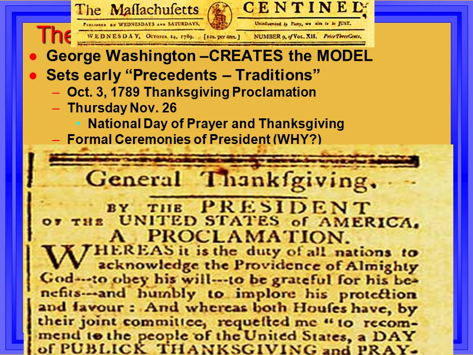 """The New Government l George Washington –CREATES the MODEL l Sets early """"Precedents – Traditions"""" –Oct. 3, 1789 Thanksgiving Proclamation –Thursday Nov"""