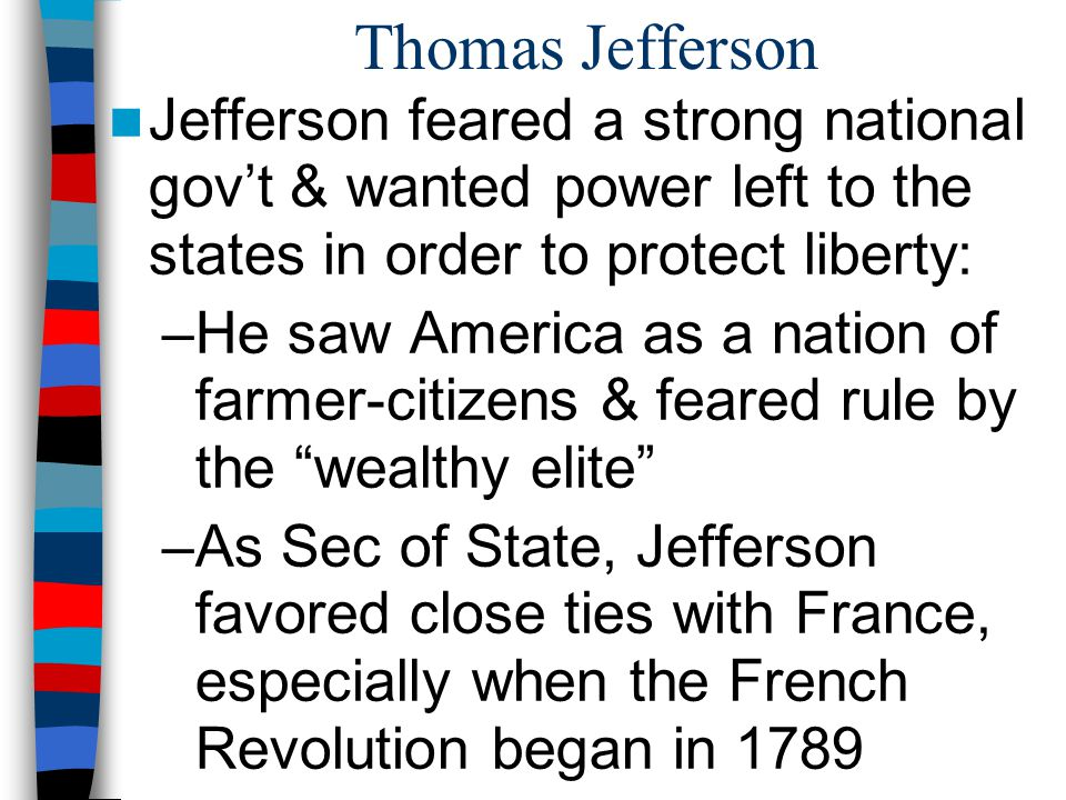 Thomas Jefferson Jefferson feared a strong national gov't & wanted power left to the states in order to protect liberty: –He saw America as a nation o