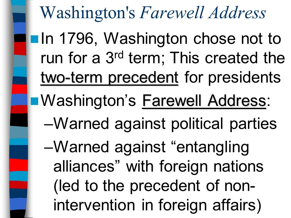 Washington s Farewell Address two-term precedent In 1796, Washington chose not to run for a 3 rd term; This created the two-term precedent for presidents Farewell Address Washington's Farewell Address: –Warned against political parties –Warned against entangling alliances with foreign nations (led to the precedent of non- intervention in foreign affairs)