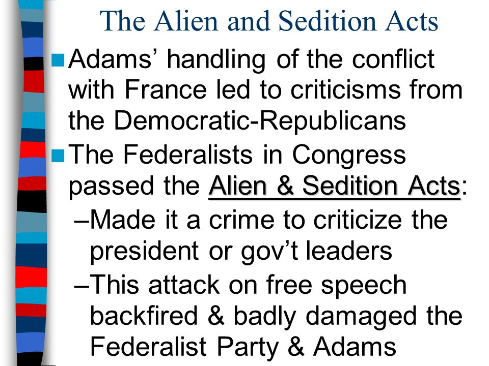 The Alien and Sedition Acts Adams' handling of the conflict with France led to criticisms from the Democratic-Republicans Alien & Sedition Acts The Fe