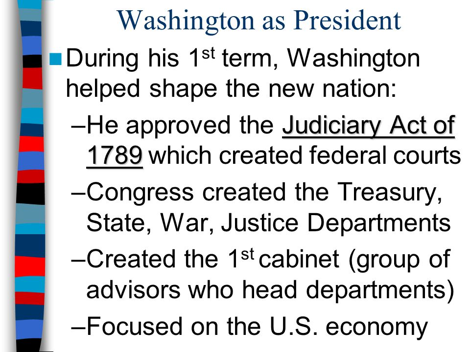 Washington as President During his 1 st term, Washington helped shape the new nation: Judiciary Act of 1789 –He approved the Judiciary Act of 1789 whi