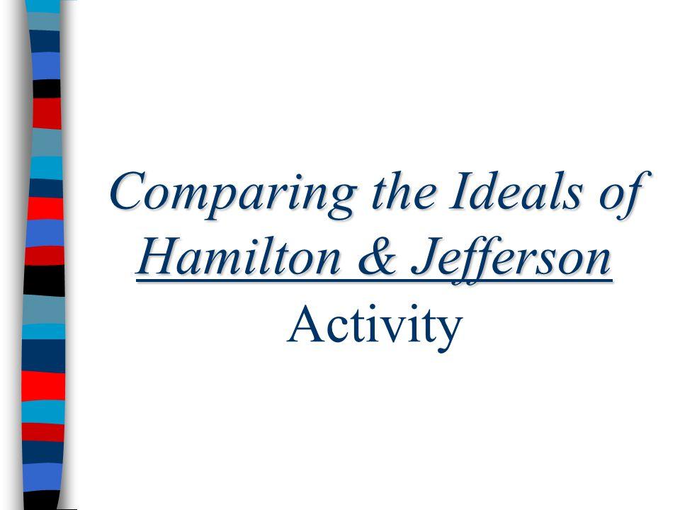 Comparing the Ideals of Hamilton & Jefferson Comparing the Ideals of Hamilton & Jefferson Activity