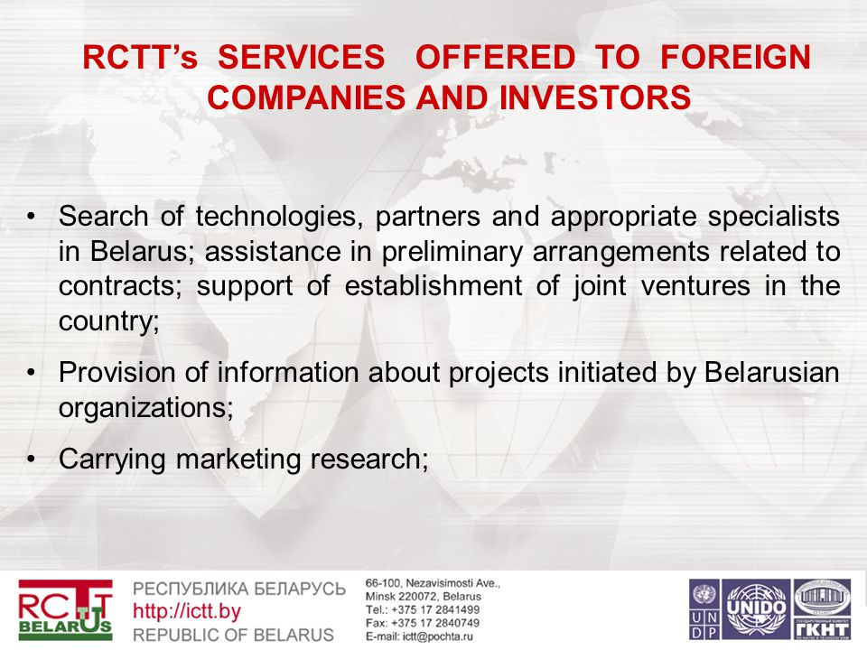 RCTT's SERVICES OFFERED TO FOREIGN COMPANIES AND INVESTORS Search of technologies, partners and appropriate specialists in Belarus; assistance in preliminary arrangements related to contracts; support of establishment of joint ventures in the country; Provision of information about projects initiated by Belarusian organizations; Carrying marketing research;
