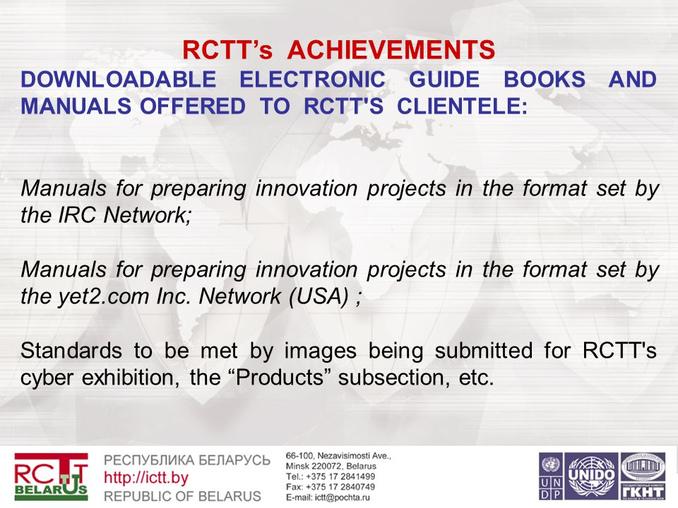 RCTT's ACHIEVEMENTS DOWNLOADABLE ELECTRONIC GUIDE BOOKS AND MANUALS OFFERED TO RCTT S CLIENTELE: Manuals for preparing innovation projects in the format set by the IRC Network; Manuals for preparing innovation projects in the format set by the yet2.com Inc.