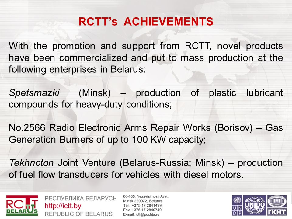 RCTT's ACHIEVEMENTS With the promotion and support from RCTT, novel products have been commercialized and put to mass production at the following enterprises in Belarus: Spetsmazki (Minsk) – production of plastic lubricant compounds for heavy-duty conditions; No.2566 Radio Electronic Arms Repair Works (Borisov) – Gas Generation Burners of up to 100 KW capacity; Tekhnoton Joint Venture (Belarus-Russia; Minsk) – production of fuel flow transducers for vehicles with diesel motors.