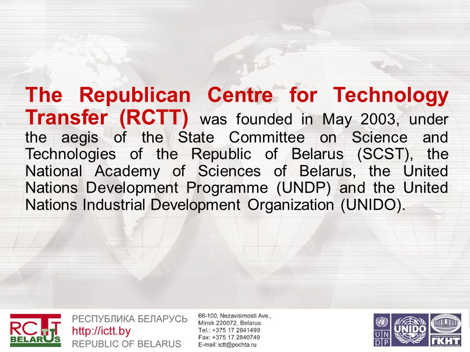 The Republican Centre for Technology Transfer (RCTT) was founded in May 2003, under the aegis of the State Committee on Science and Technologies of the Republic of Belarus (SCST), the National Academy of Sciences of Belarus, the United Nations Development Programme (UNDP) and the United Nations Industrial Development Organization (UNIDO).
