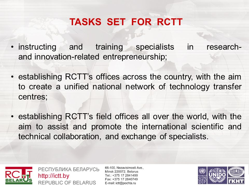 TASKS SET FOR RCTT instructing and training specialists in research- and innovation-related entrepreneurship; establishing RCTT's offices across the country, with the aim to create a unified national network of technology transfer centres; establishing RCTT's field offices all over the world, with the aim to assist and promote the international scientific and technical collaboration, and exchange of specialists.