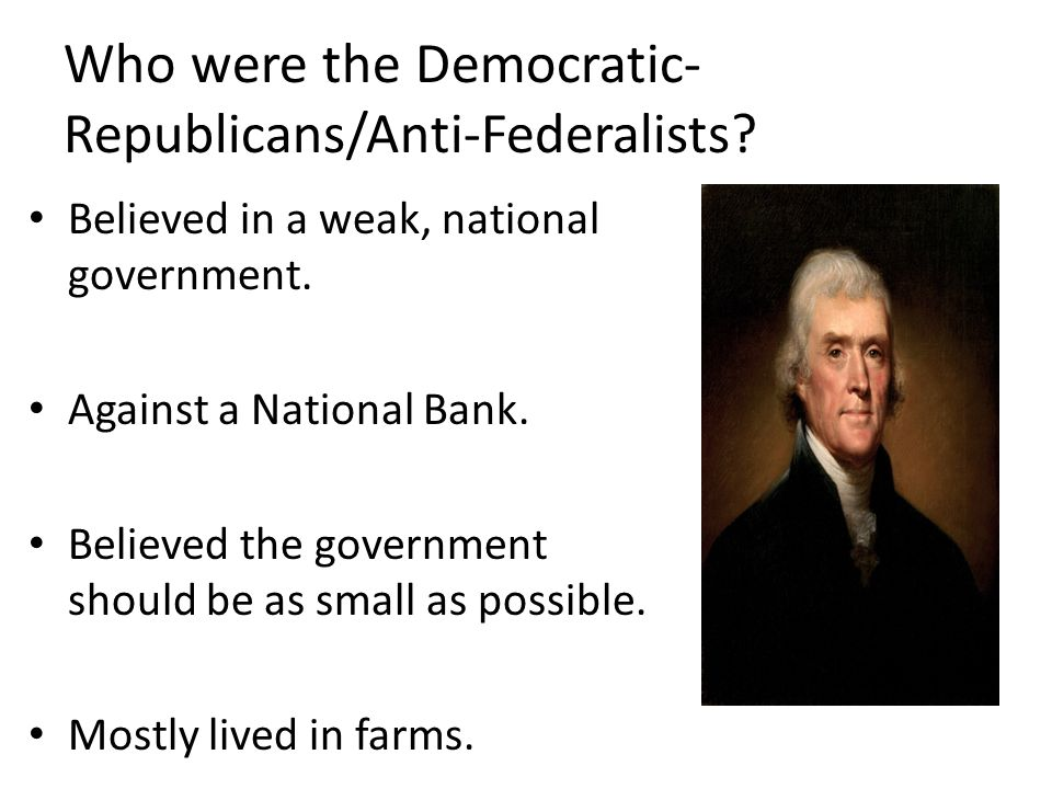 Who were the Democratic- Republicans/Anti-Federalists.