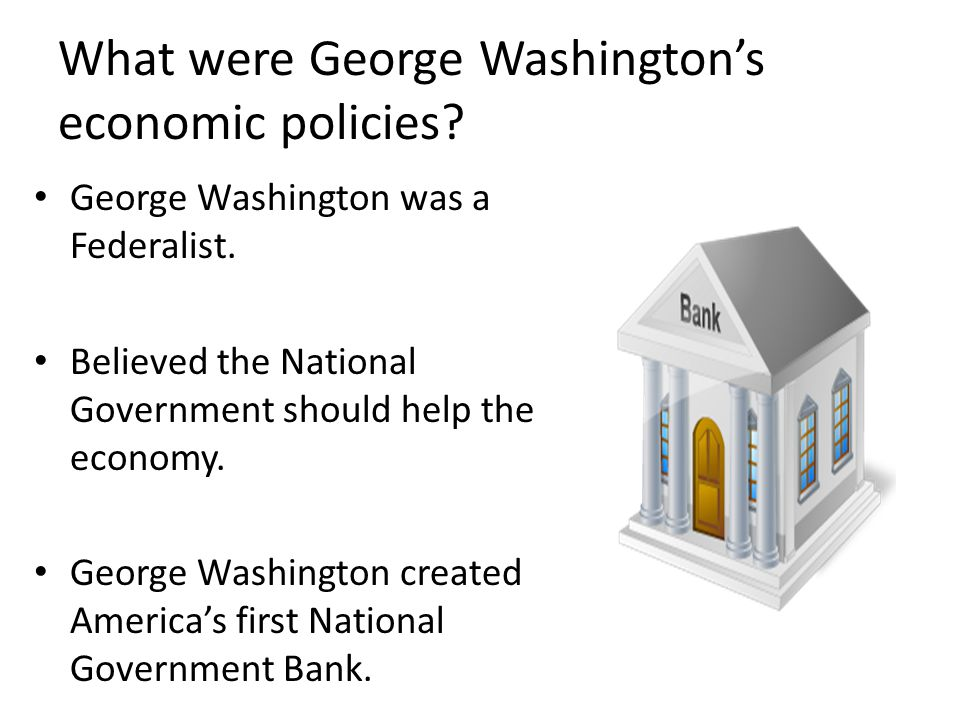 What were George Washington's economic policies.George Washington was a Federalist.