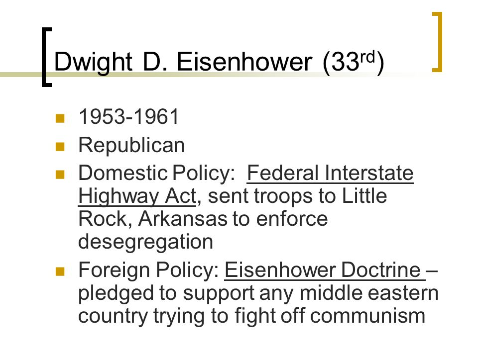 Dwight D. Eisenhower (33 rd ) 1953-1961 Republican Domestic Policy: Federal Interstate Highway Act, sent troops to Little Rock, Arkansas to enforce de