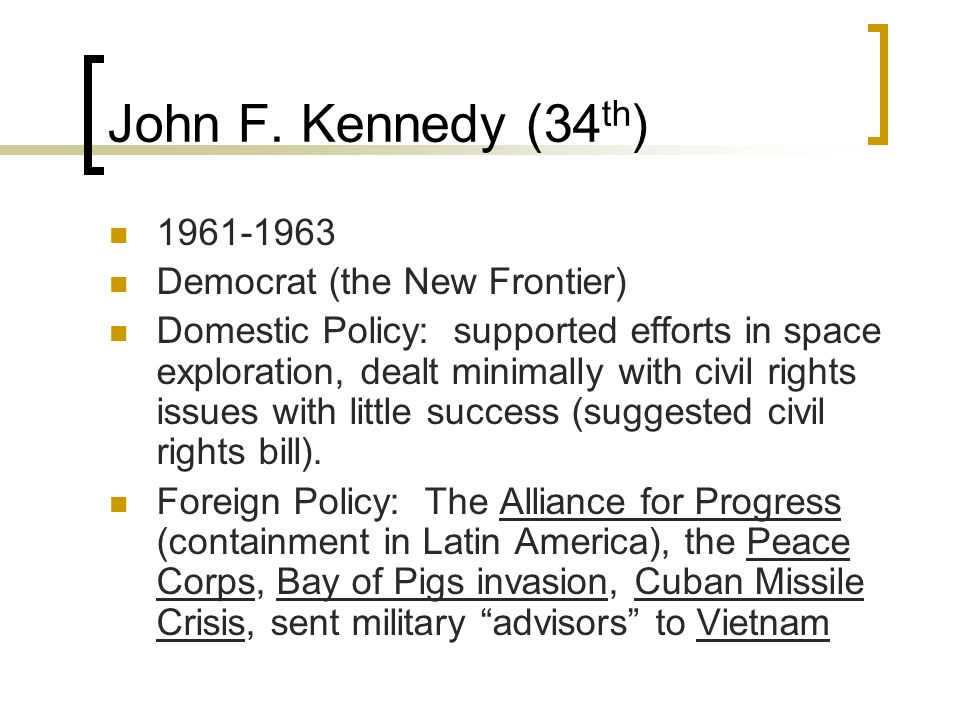 John F. Kennedy (34 th ) 1961-1963 Democrat (the New Frontier) Domestic Policy: supported efforts in space exploration, dealt minimally with civil rig