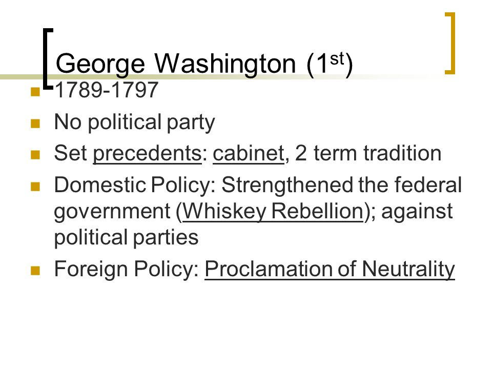 George Washington (1 st ) 1789-1797 No political party Set precedents: cabinet, 2 term tradition Domestic Policy: Strengthened the federal government (Whiskey Rebellion); against political parties Foreign Policy: Proclamation of Neutrality