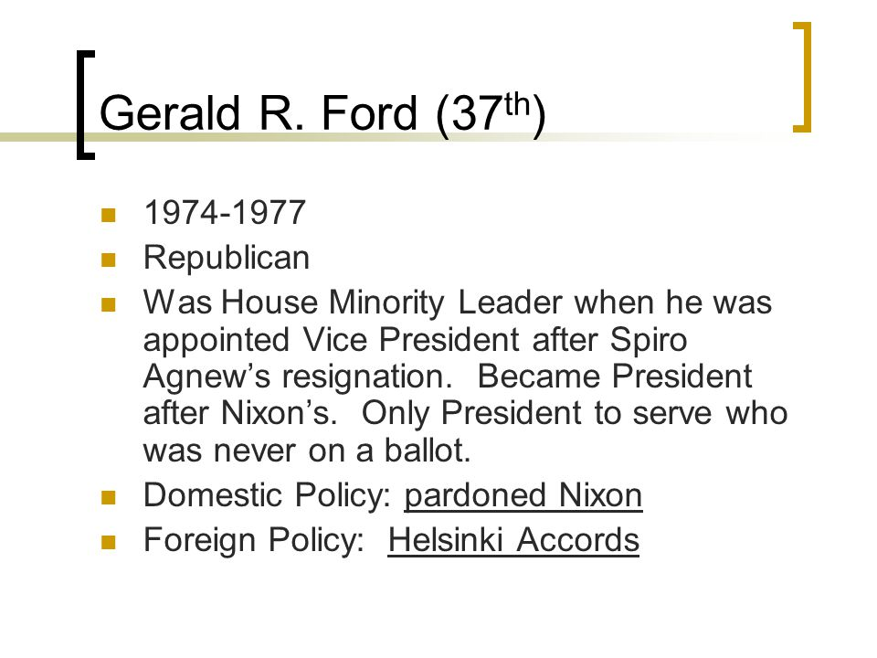 Gerald R. Ford (37 th ) 1974-1977 Republican Was House Minority Leader when he was appointed Vice President after Spiro Agnew's resignation. Became Pr