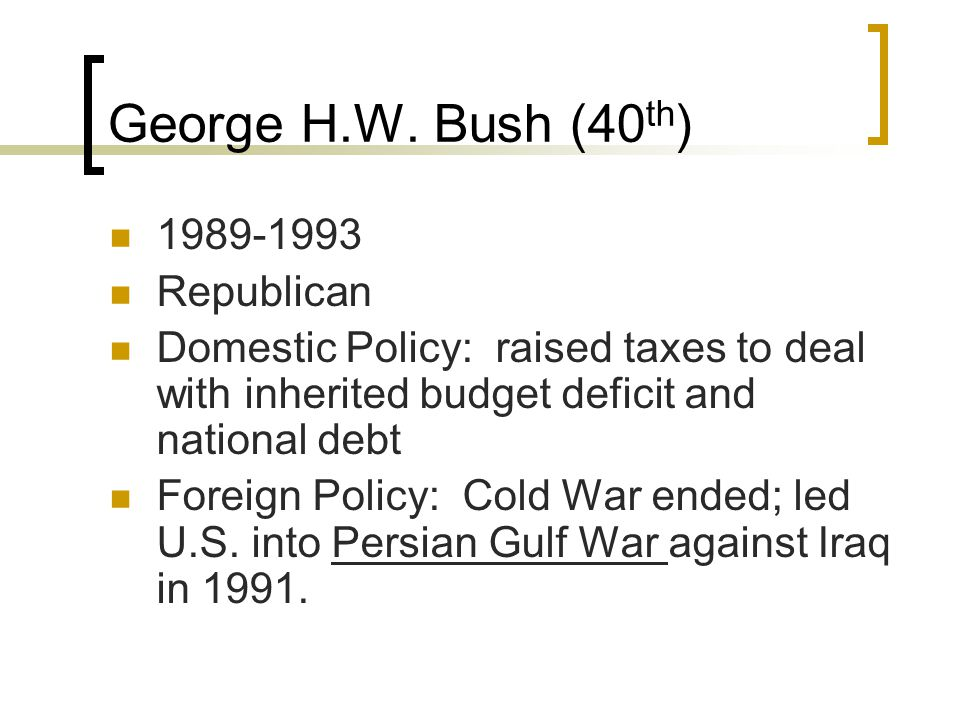 George H.W. Bush (40 th ) 1989-1993 Republican Domestic Policy: raised taxes to deal with inherited budget deficit and national debt Foreign Policy: C