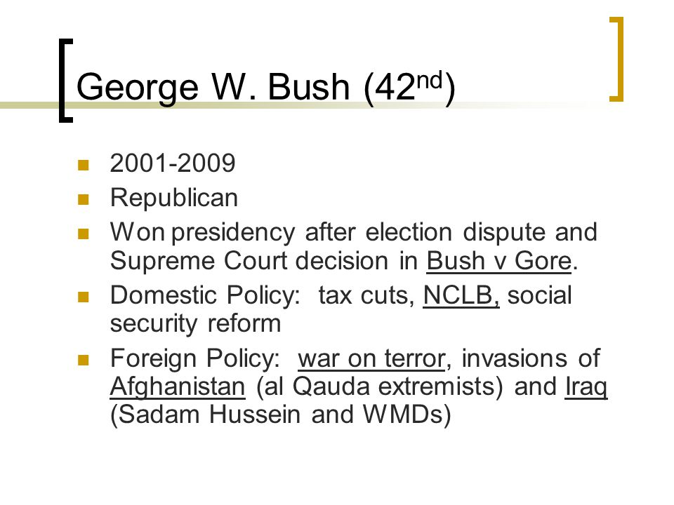 George W. Bush (42 nd ) 2001-2009 Republican Won presidency after election dispute and Supreme Court decision in Bush v Gore. Domestic Policy: tax cut