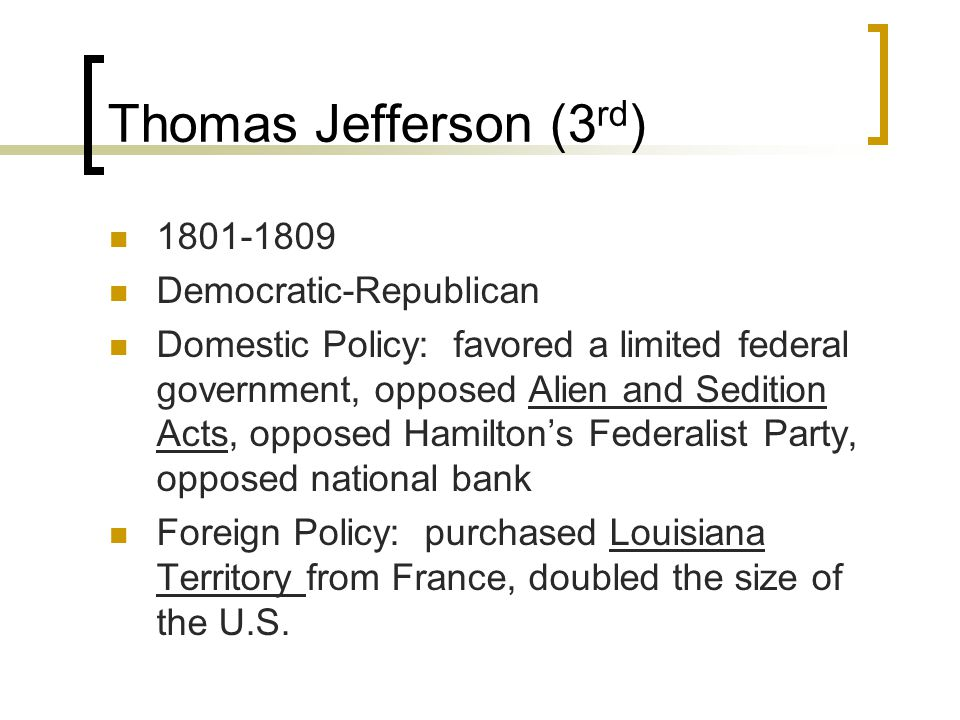 Thomas Jefferson (3 rd ) 1801-1809 Democratic-Republican Domestic Policy: favored a limited federal government, opposed Alien and Sedition Acts, opposed Hamilton's Federalist Party, opposed national bank Foreign Policy: purchased Louisiana Territory from France, doubled the size of the U.S.
