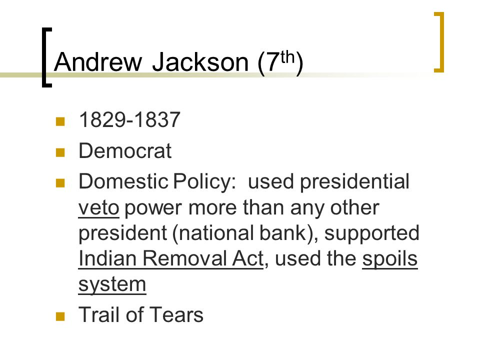 Andrew Jackson (7 th ) 1829-1837 Democrat Domestic Policy: used presidential veto power more than any other president (national bank), supported Indian Removal Act, used the spoils system Trail of Tears