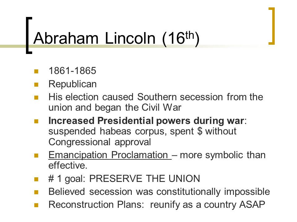 Abraham Lincoln (16 th ) 1861-1865 Republican His election caused Southern secession from the union and began the Civil War Increased Presidential powers during war: suspended habeas corpus, spent $ without Congressional approval Emancipation Proclamation – more symbolic than effective.