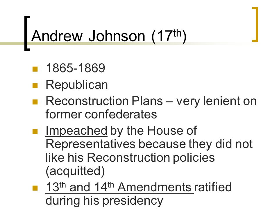 Andrew Johnson (17 th ) 1865-1869 Republican Reconstruction Plans – very lenient on former confederates Impeached by the House of Representatives because they did not like his Reconstruction policies (acquitted) 13 th and 14 th Amendments ratified during his presidency