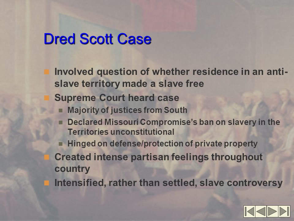 Dred Scott Case Involved question of whether residence in an anti- slave territory made a slave free Supreme Court heard case Majority of justices from South Declared Missouri Compromise's ban on slavery in the Territories unconstitutional Hinged on defense/protection of private property Created intense partisan feelings throughout country Intensified, rather than settled, slave controversy