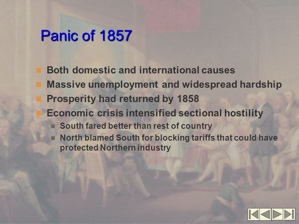 Panic of 1857 Both domestic and international causes Massive unemployment and widespread hardship Prosperity had returned by 1858 Economic crisis intensified sectional hostility South fared better than rest of country North blamed South for blocking tariffs that could have protected Northern industry