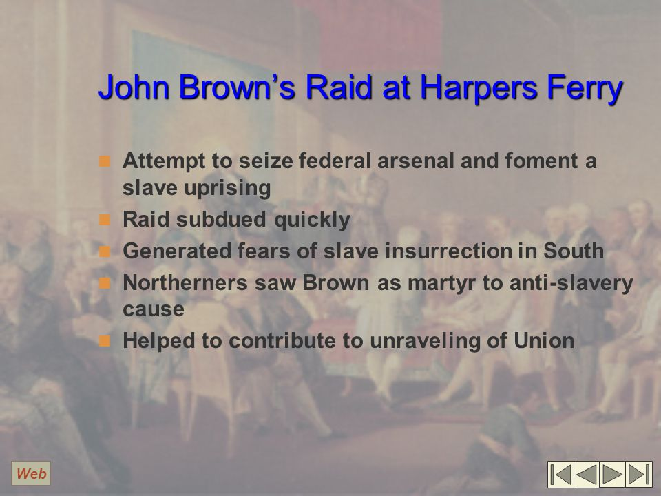 John Brown's Raid at Harpers Ferry Attempt to seize federal arsenal and foment a slave uprising Raid subdued quickly Generated fears of slave insurrection in South Northerners saw Brown as martyr to anti-slavery cause Helped to contribute to unraveling of Union Web