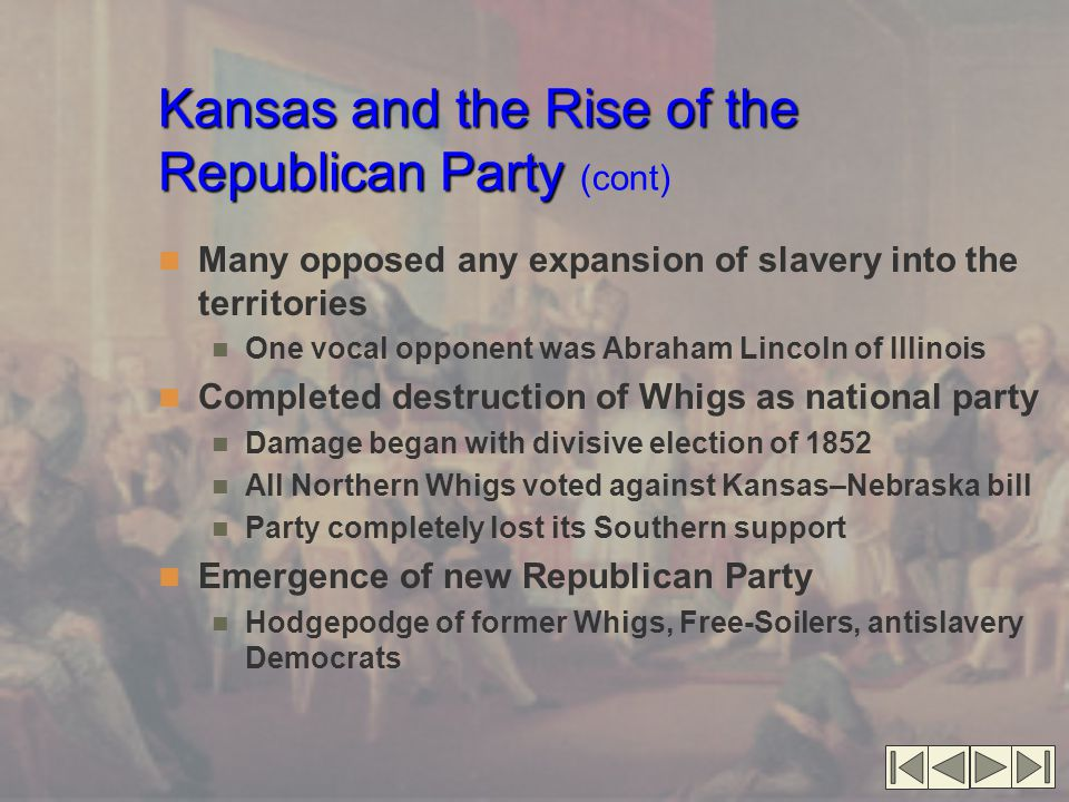 Kansas and the Rise of the Republican Party Kansas and the Rise of the Republican Party (cont) Many opposed any expansion of slavery into the territories One vocal opponent was Abraham Lincoln of Illinois Completed destruction of Whigs as national party Damage began with divisive election of 1852 All Northern Whigs voted against Kansas–Nebraska bill Party completely lost its Southern support Emergence of new Republican Party Hodgepodge of former Whigs, Free-Soilers, antislavery Democrats