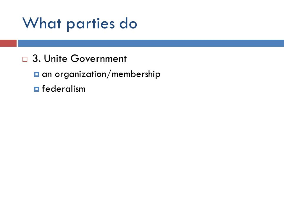What parties do  3. Unite Government  an organization/membership  federalism