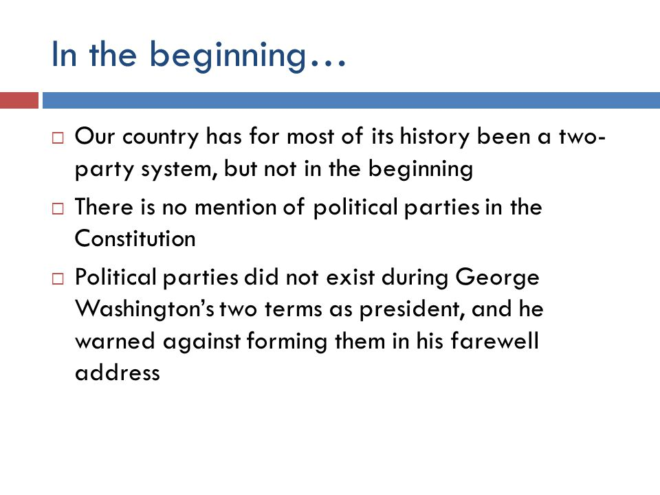 In the beginning…  Our country has for most of its history been a two- party system, but not in the beginning  There is no mention of political parties in the Constitution  Political parties did not exist during George Washington's two terms as president, and he warned against forming them in his farewell address