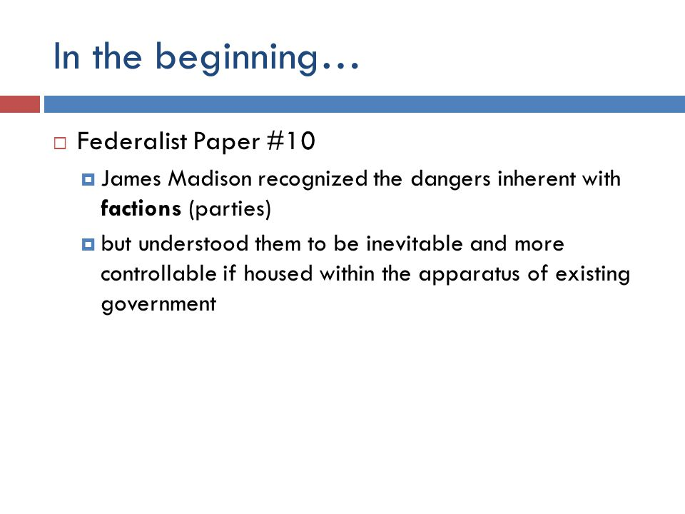 In the beginning…  Federalist Paper #10  James Madison recognized the dangers inherent with factions (parties)  but understood them to be inevitable and more controllable if housed within the apparatus of existing government