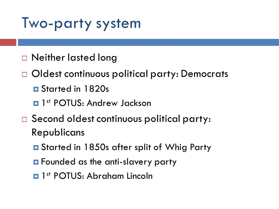 Two-party system  Neither lasted long  Oldest continuous political party: Democrats  Started in 1820s  1 st POTUS: Andrew Jackson  Second oldest continuous political party: Republicans  Started in 1850s after split of Whig Party  Founded as the anti-slavery party  1 st POTUS: Abraham Lincoln